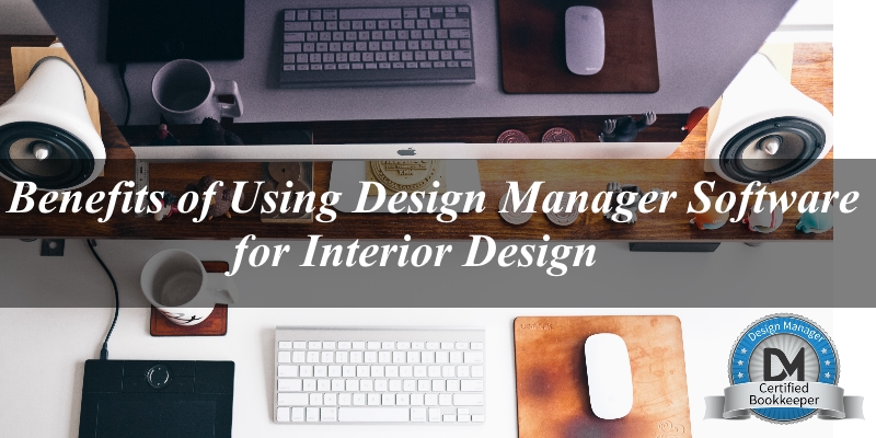 Interior Design Bookkeeping - 5 Benefits of Using Design Manager